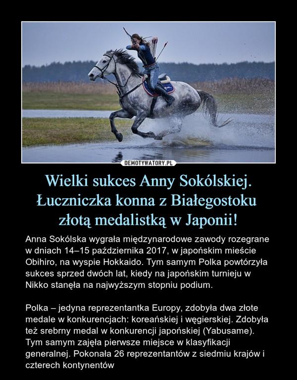 Wielki sukces Anny Sokólskiej. Łuczniczka konna z Białegostoku złotą medalistką w Japonii! – Anna Sokólska wygrała międzynarodowe zawody rozegrane w dniach 14–15 października 2017, w japońskim mieście Obihiro, na wyspie Hokkaido. Tym samym Polka powtórzyła sukces sprzed dwóch lat, kiedy na japońskim turnieju w Nikko stanęła na najwyższym stopniu podium.Polka – jedyna reprezentantka Europy, zdobyła dwa złote medale w konkurencjach: koreańskiej i węgierskiej. Zdobyła też srebrny medal w konkurencji japońskiej (Yabusame). Tym samym zajęła pierwsze miejsce w klasyfikacji generalnej. Pokonała 26 reprezentantów z siedmiu krajów i czterech kontynentów
