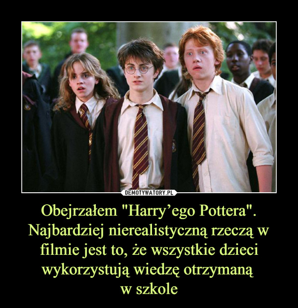 """Obejrzałem """"Harry'ego Pottera"""". Najbardziej nierealistyczną rzeczą w filmie jest to, że wszystkie dzieci wykorzystują wiedzę otrzymaną w szkole –"""