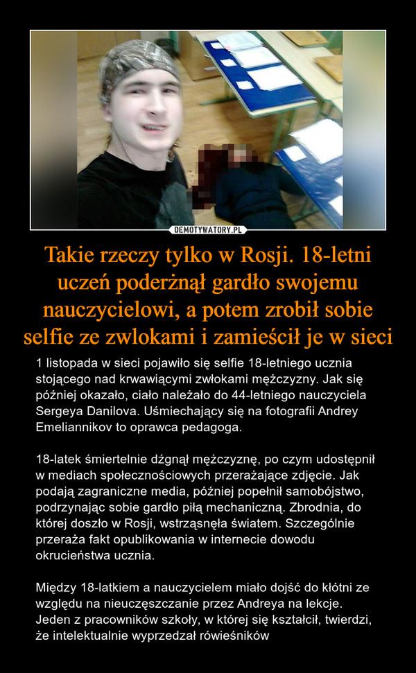 Takie rzeczy tylko w Rosji. 18-letni uczeń poderżnął gardło swojemu nauczycielowi, a potem zrobił sobie selfie ze zwlokami i zamieścił je w sieci – 1 listopada w sieci pojawiło się selfie 18-letniego ucznia stojącego nad krwawiącymi zwłokami mężczyzny. Jak się później okazało, ciało należało do 44-letniego nauczyciela Sergeya Danilova. Uśmiechający się na fotografii Andrey Emeliannikov to oprawca pedagoga. 18-latek śmiertelnie dźgnął mężczyznę, po czym udostępnił w mediach społecznościowych przerażające zdjęcie. Jak podają zagraniczne media, później popełnił samobójstwo, podrzynając sobie gardło piłą mechaniczną. Zbrodnia, do której doszło w Rosji, wstrząsnęła światem. Szczególnie przeraża fakt opublikowania w internecie dowodu okrucieństwa ucznia. Między 18-latkiem a nauczycielem miało dojść do kłótni ze względu na nieuczęszczanie przez Andreya na lekcje. Jeden z pracowników szkoły, w której się kształcił, twierdzi, że intelektualnie wyprzedzał rówieśników