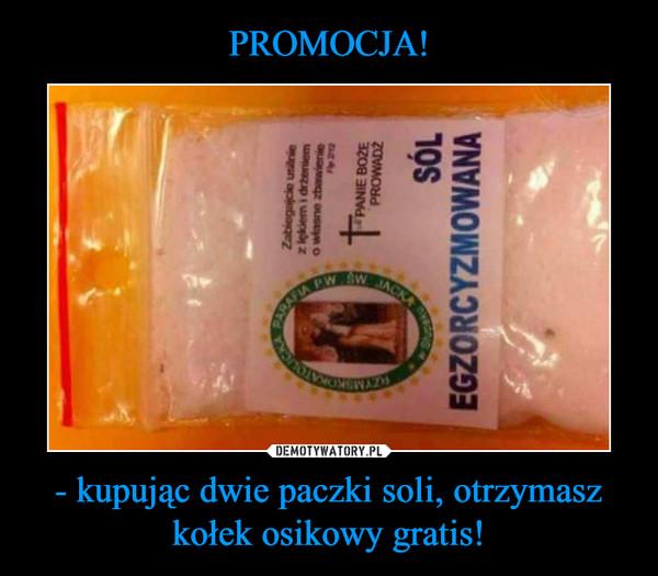 - kupując dwie paczki soli, otrzymaszkołek osikowy gratis! –