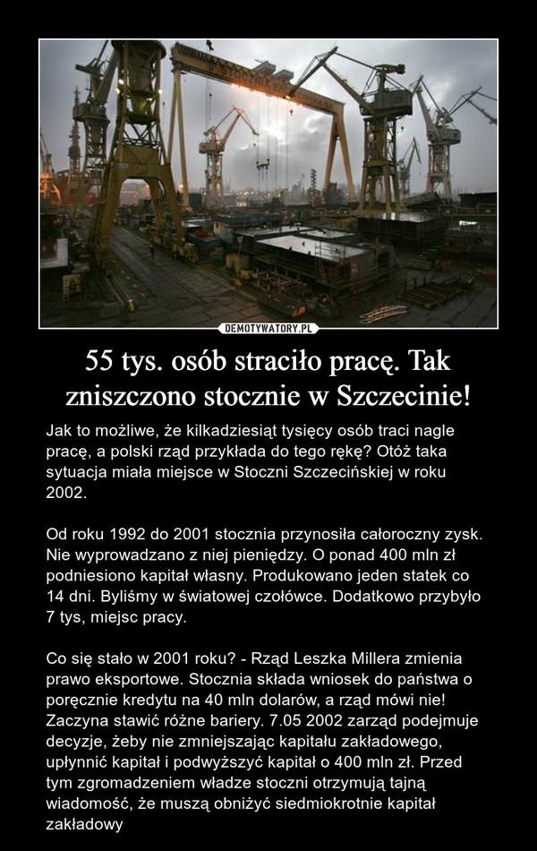 55 tys. osób straciło pracę. Tak zniszczono stocznie w Szczecinie! – Jak to możliwe, że kilkadziesiąt tysięcy osób traci nagle pracę, a polski rząd przykłada do tego rękę? Otóż taka sytuacja miała miejsce w Stoczni Szczecińskiej w roku 2002.Od roku 1992 do 2001 stocznia przynosiła całoroczny zysk. Nie wyprowadzano z niej pieniędzy. O ponad 400 mln zł podniesiono kapitał własny. Produkowano jeden statek co 14 dni. Byliśmy w światowej czołówce. Dodatkowo przybyło 7 tys, miejsc pracy.Co się stało w 2001 roku? - Rząd Leszka Millera zmienia prawo eksportowe. Stocznia składa wniosek do państwa o poręcznie kredytu na 40 mln dolarów, a rząd mówi nie! Zaczyna stawić różne bariery. 7.05 2002 zarząd podejmuje decyzje, żeby nie zmniejszając kapitału zakładowego, upłynnić kapitał i podwyższyć kapitał o 400 mln zł. Przed tym zgromadzeniem władze stoczni otrzymują tajną wiadomość, że muszą obniżyć siedmiokrotnie kapitał zakładowy