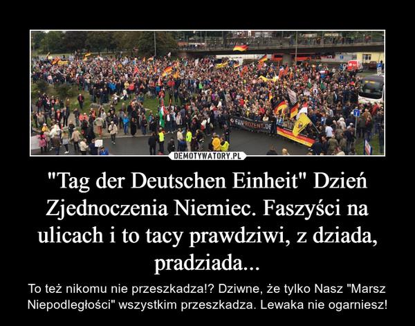 """""""Tag der Deutschen Einheit"""" Dzień Zjednoczenia Niemiec. Faszyści na ulicach i to tacy prawdziwi, z dziada, pradziada... – To też nikomu nie przeszkadza!? Dziwne, że tylko Nasz """"Marsz Niepodległości"""" wszystkim przeszkadza. Lewaka nie ogarniesz!"""