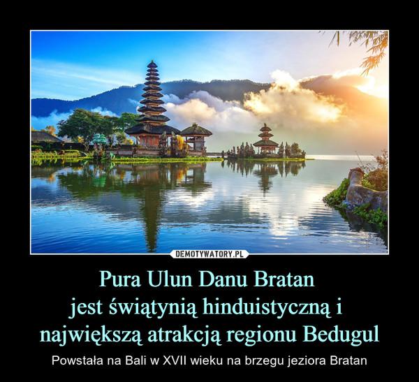 Pura Ulun Danu Bratan jest świątynią hinduistyczną i największą atrakcją regionu Bedugul – Powstała na Bali w XVII wieku na brzegu jeziora Bratan