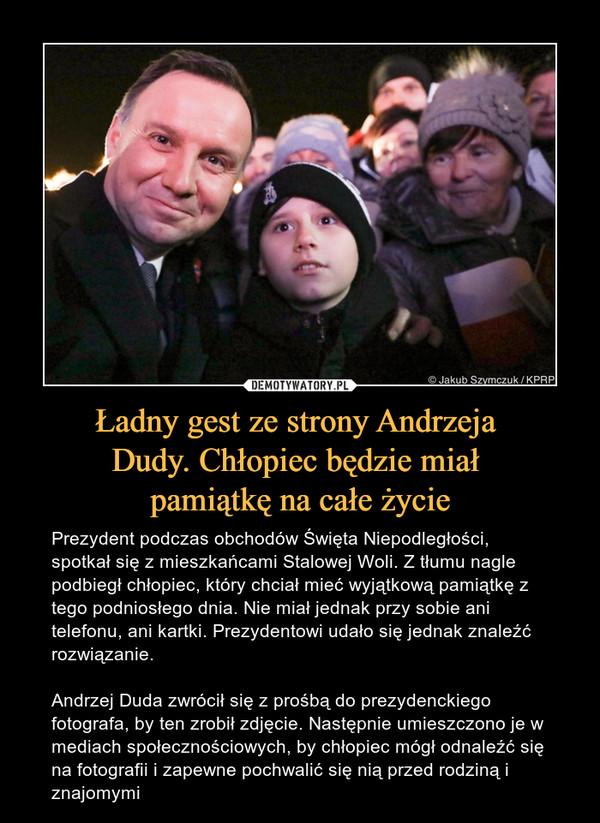 Ładny gest ze strony Andrzeja Dudy. Chłopiec będzie miał pamiątkę na całe życie – Prezydent podczas obchodów Święta Niepodległości, spotkał się z mieszkańcami Stalowej Woli. Z tłumu nagle podbiegł chłopiec, który chciał mieć wyjątkową pamiątkę z tego podniosłego dnia. Nie miał jednak przy sobie ani telefonu, ani kartki. Prezydentowi udało się jednak znaleźć rozwiązanie.Andrzej Duda zwrócił się z prośbą do prezydenckiego fotografa, by ten zrobił zdjęcie. Następnie umieszczono je w mediach społecznościowych, by chłopiec mógł odnaleźć się na fotografii i zapewne pochwalić się nią przed rodziną i znajomymi