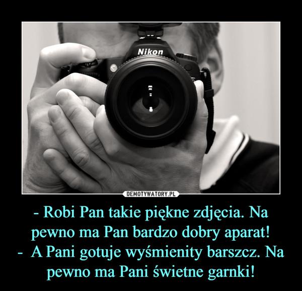 - Robi Pan takie piękne zdjęcia. Na pewno ma Pan bardzo dobry aparat!-  A Pani gotuje wyśmienity barszcz. Na pewno ma Pani świetne garnki! –