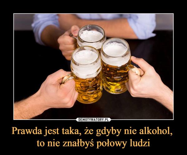 Prawda jest taka, że gdyby nie alkohol, to nie znałbyś połowy ludzi –