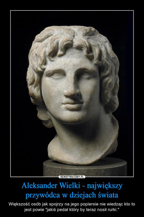 Aleksander Wielki - największy przywódca w dziejach świata