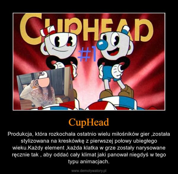 CupHead – Produkcja, która rozkochała ostatnio wielu miłośników gier ,została stylizowana na kreskówkę z pierwszej połowy ubiegłego wieku.Każdy element ,każda klatka w grze zostały narysowane ręcznie tak , aby oddać cały klimat jaki panował niegdyś w tego typu animacjach.