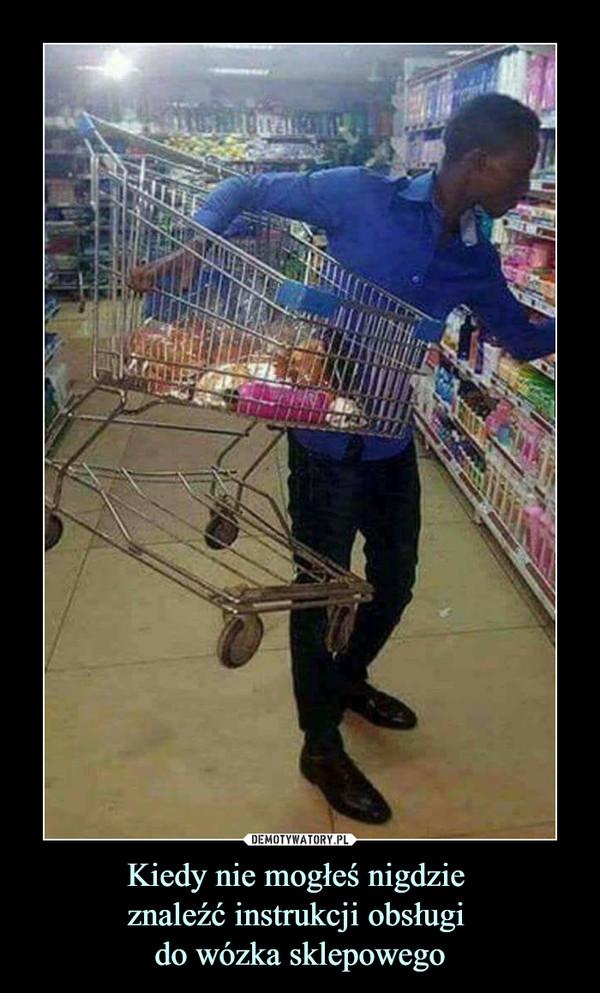 Kiedy nie mogłeś nigdzie znaleźć instrukcji obsługi do wózka sklepowego –