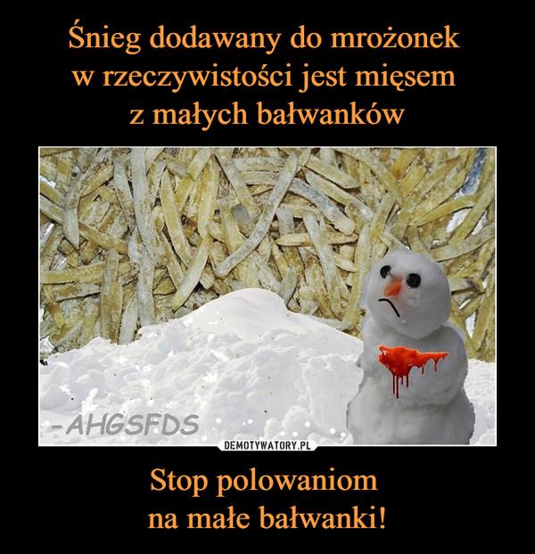 Stop polowaniom na małe bałwanki! –