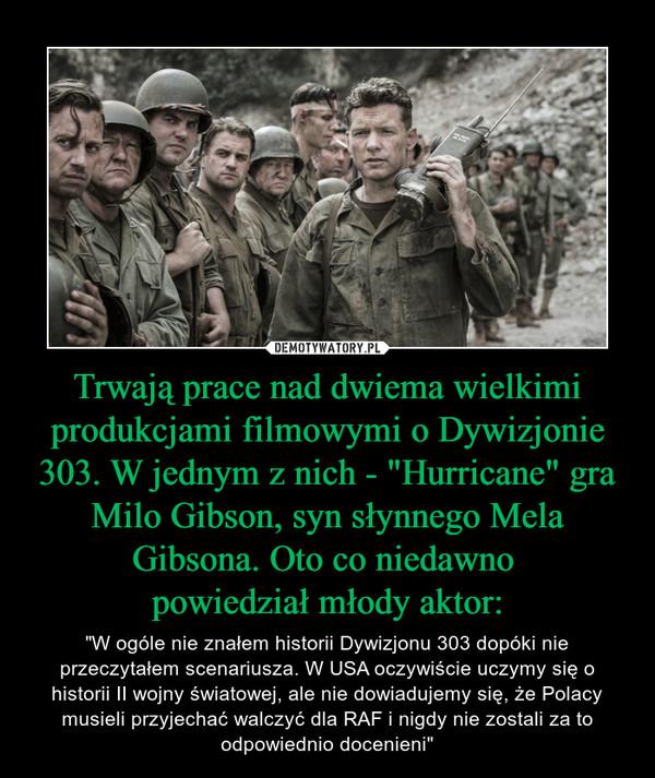 """Trwają prace nad dwiema wielkimi produkcjami filmowymi o Dywizjonie 303. W jednym z nich - """"Hurricane"""" gra Milo Gibson, syn słynnego Mela Gibsona. Oto co niedawno powiedział młody aktor: – """"W ogóle nie znałem historii Dywizjonu 303 dopóki nie przeczytałem scenariusza. W USA oczywiście uczymy się o historii II wojny światowej, ale nie dowiadujemy się, że Polacy musieli przyjechać walczyć dla RAF i nigdy nie zostali za to odpowiednio docenieni"""""""