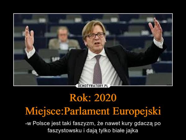 Rok: 2020Miejsce:Parlament Europejski – -w Polsce jest taki faszyzm, że nawet kury gdaczą po faszystowsku i dają tylko białe jajka