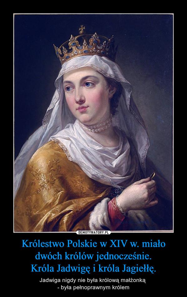 Królestwo Polskie w XIV w. miało dwóch królów jednocześnie.Króla Jadwigę i króla Jagiełłę. – Jadwiga nigdy nie była królową małżonką - była pełnoprawnym królem