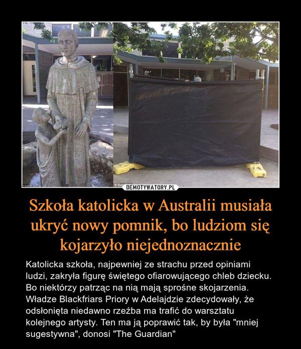 """Szkoła katolicka w Australii musiała ukryć nowy pomnik, bo ludziom się kojarzyło niejednoznacznie – Katolicka szkoła, najpewniej ze strachu przed opiniami ludzi, zakryła figurę świętego ofiarowującego chleb dziecku. Bo niektórzy patrząc na nią mają sprośne skojarzenia. Władze Blackfriars Priory w Adelajdzie zdecydowały, że odsłonięta niedawno rzeźba ma trafić do warsztatu kolejnego artysty. Ten ma ją poprawić tak, by była """"mniej sugestywna"""", donosi """"The Guardian"""""""