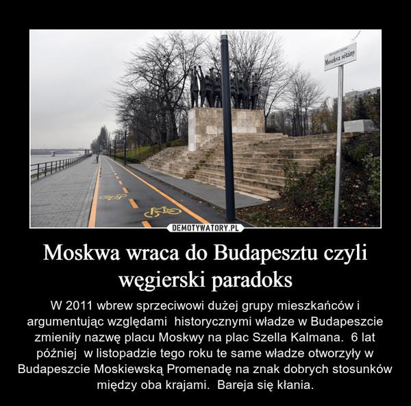 Moskwa wraca do Budapesztu czyli węgierski paradoks – W 2011 wbrew sprzeciwowi dużej grupy mieszkańców i argumentując względami  historycznymi władze w Budapeszcie zmieniły nazwę placu Moskwy na plac Szella Kalmana.  6 lat później  w listopadzie tego roku te same władze otworzyły w Budapeszcie Moskiewską Promenadę na znak dobrych stosunków między oba krajami.  Bareja się kłania.