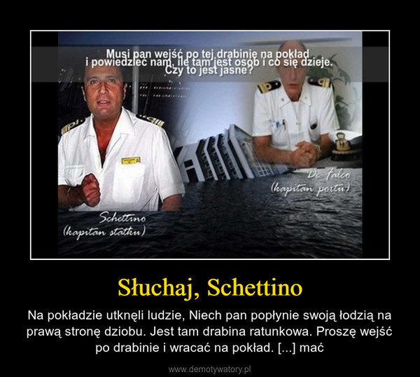 Słuchaj, Schettino – Na pokładzie utknęli ludzie, Niech pan popłynie swoją łodzią na prawą stronę dziobu. Jest tam drabina ratunkowa. Proszę wejść po drabinie i wracać na pokład. [...] mać