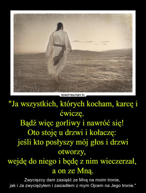 """""""Ja wszystkich, których kocham, karcę i ćwiczę. Bądź więc gorliwy i nawróć się! Oto stoję u drzwi i kołaczę: jeśli kto posłyszy mój głos i drzwi otworzy, wejdę do niego i będę z nim wieczerzał, a on ze Mną. – Zwycięzcy dam zasiąść ze Mną na moim tronie, jak i Ja zwyciężyłem i zasiadłem z mym Ojcem na Jego tronie."""""""