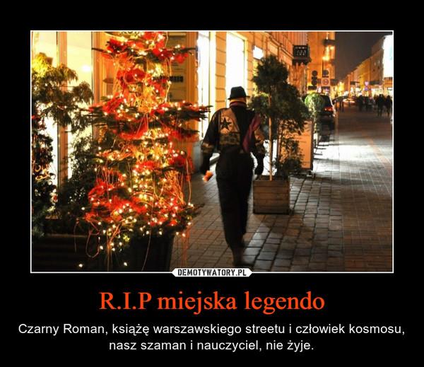 R.I.P miejska legendo – Czarny Roman, książę warszawskiego streetu i człowiek kosmosu, nasz szaman i nauczyciel, nie żyje.