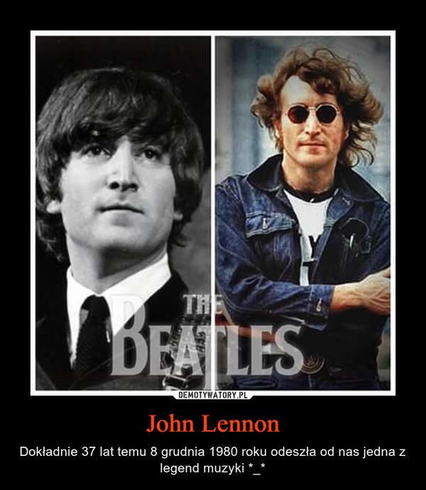 John Lennon – Dokładnie 37 lat temu 8 grudnia 1980 roku odeszła od nas jedna z legend muzyki *_*
