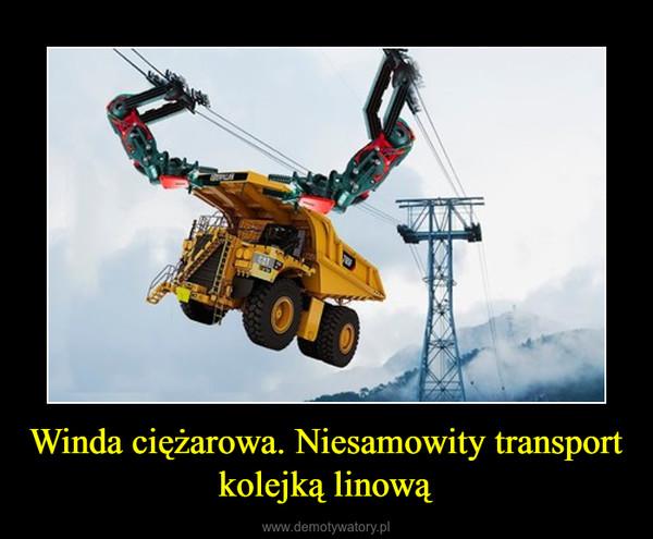Winda ciężarowa. Niesamowity transport kolejką linową –