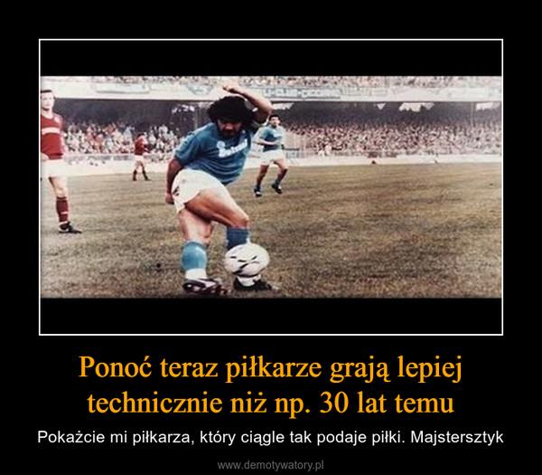 Ponoć teraz piłkarze grają lepiej technicznie niż np. 30 lat temu – Pokażcie mi piłkarza, który ciągle tak podaje piłki. Majstersztyk