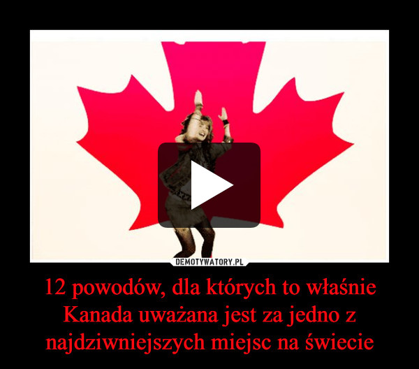 12 powodów, dla których to właśnie Kanada uważana jest za jedno z najdziwniejszych miejsc na świecie –