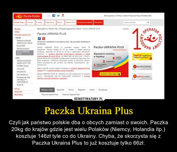 Paczka Ukraina Plus – Czyli jak państwo polskie dba o obcych zamiast o swoich. Paczka 20kg do krajów gdzie jest wielu Polaków (Niemcy, Holandia itp.) kosztuje 146zł tyle co do Ukrainy. Chyba, że skorzysta się z Paczka Ukraina Plus to już kosztuje tylko 66zł.