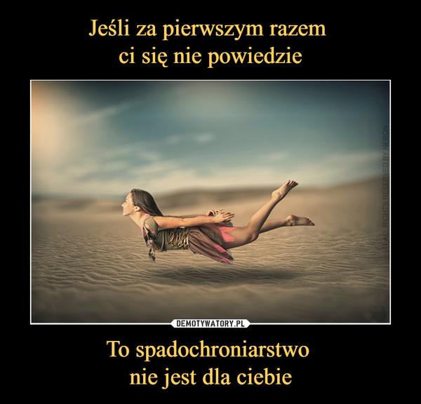 To spadochroniarstwo nie jest dla ciebie –