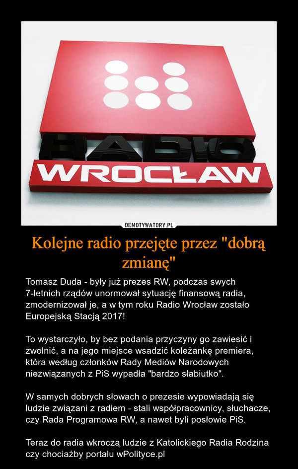 """Kolejne radio przejęte przez """"dobrą zmianę"""" – Tomasz Duda - były już prezes RW, podczas swych 7-letnich rządów unormował sytuację finansową radia, zmodernizował je, a w tym roku Radio Wrocław zostało Europejską Stacją 2017!To wystarczyło, by bez podania przyczyny go zawiesić i zwolnić, a na jego miejsce wsadzić koleżankę premiera, która według członków Rady Mediów Narodowych niezwiązanych z PiS wypadła """"bardzo słabiutko"""".W samych dobrych słowach o prezesie wypowiadają się ludzie związani z radiem - stali współpracownicy, słuchacze, czy Rada Programowa RW, a nawet byli posłowie PiS.Teraz do radia wkroczą ludzie z Katolickiego Radia Rodzina czy chociażby portalu wPolityce.pl"""