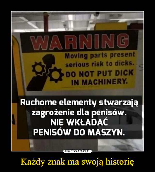 Każdy znak ma swoją historię –  Moving parts presentserious risk to dicks.DO NOT PUT DICKIN MACHINERYRuchome elementy stwarzajązagrożenie dla penisów.NIE WKŁADACPENISÓW DO MASZYN.