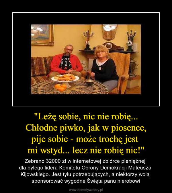 """""""Leżę sobie, nic nie robię...Chłodne piwko, jak w piosence,pije sobie - może trochę jest mi wstyd... lecz nie robię nic!"""" – Zebrano 32000 zł w internetowej zbiórce pieniężnej dla byłego lidera Komitetu Obrony Demokracji Mateusza Kijowskiego. Jest tylu potrzebujących, a niektórzy wolą sponsorować wygodne Święta panu nierobowi"""