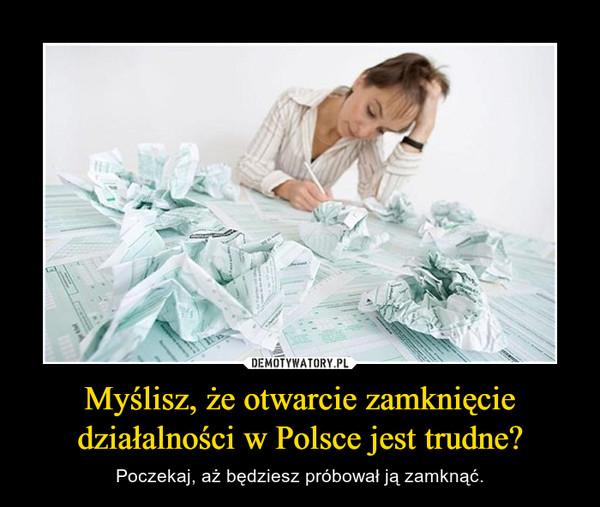 Myślisz, że otwarcie zamknięcie działalności w Polsce jest trudne? – Poczekaj, aż będziesz próbował ją zamknąć.
