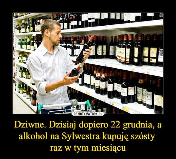 Dziwne. Dzisiaj dopiero 22 grudnia, a alkohol na Sylwestra kupuję szósty raz w tym miesiącu –