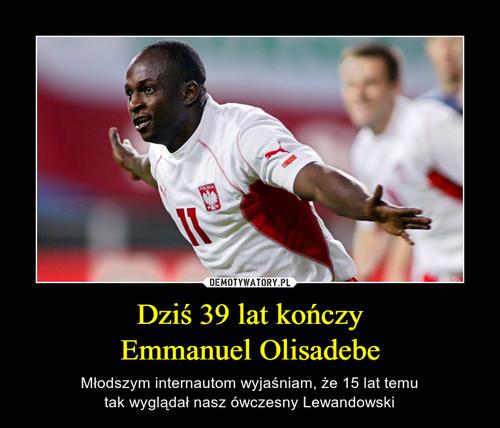 Dziś 39 lat kończy Emmanuel Olisadebe