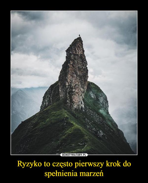 Ryzyko to często pierwszy krok do spełnienia marzeń –