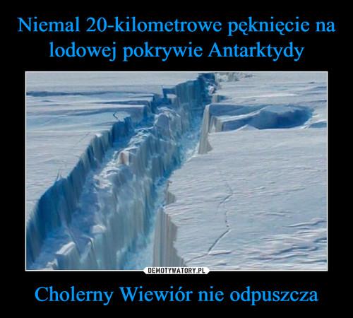 Niemal 20-kilometrowe pęknięcie na lodowej pokrywie Antarktydy Cholerny Wiewiór nie odpuszcza
