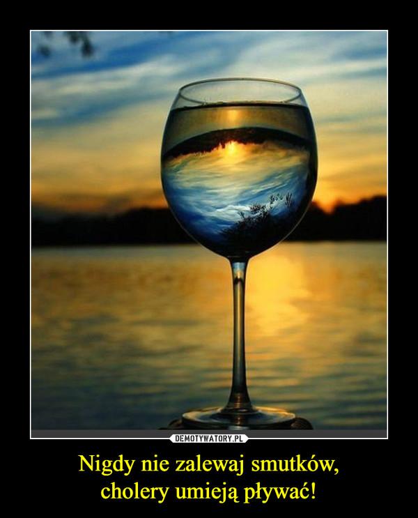 Nigdy nie zalewaj smutków,cholery umieją pływać! –