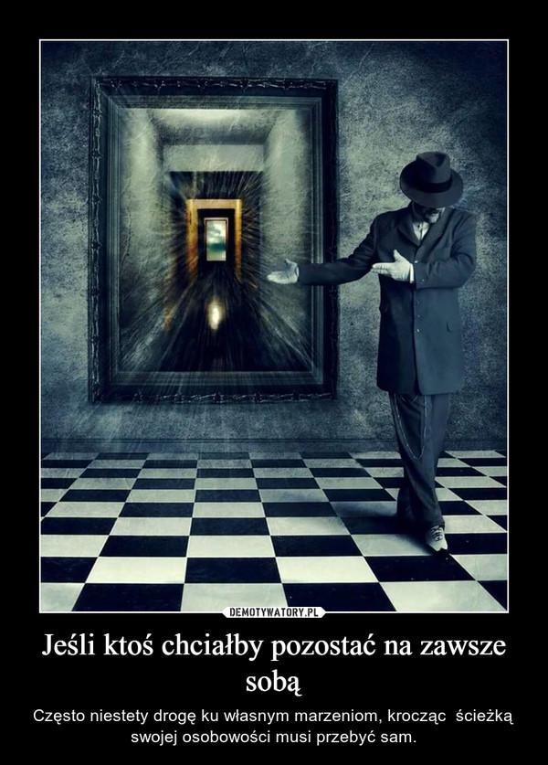Jeśli ktoś chciałby pozostać na zawsze sobą – Często niestety drogę ku własnym marzeniom, krocząc  ścieżką swojej osobowości musi przebyć sam.