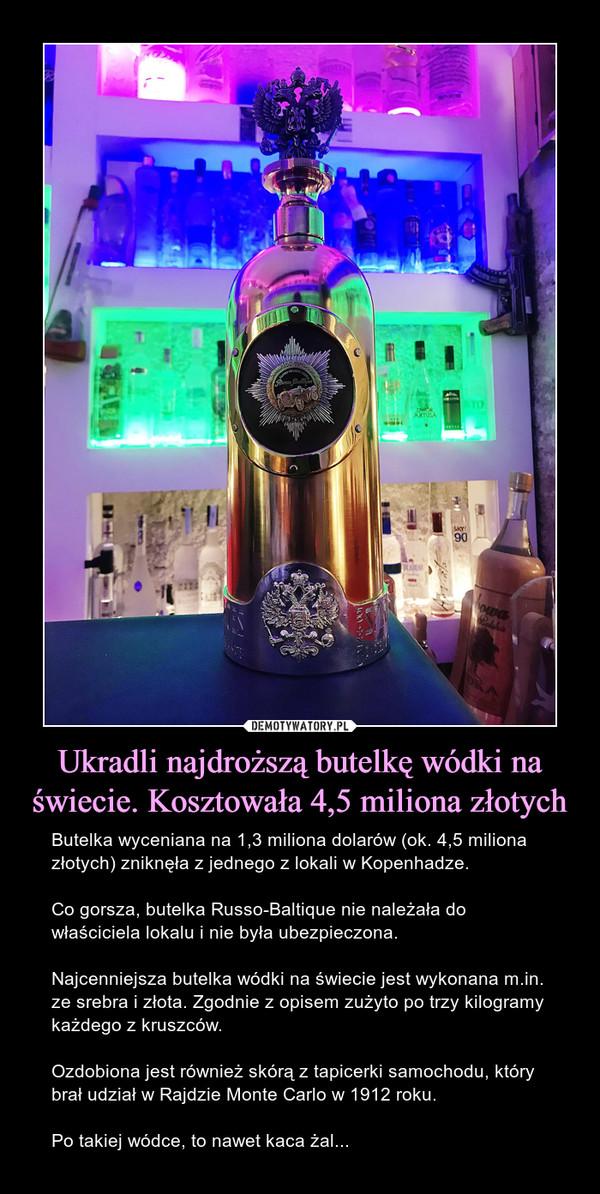 Ukradli najdroższą butelkę wódki na świecie. Kosztowała 4,5 miliona złotych – Butelka wyceniana na 1,3 miliona dolarów (ok. 4,5 miliona złotych) zniknęła z jednego z lokali w Kopenhadze.Co gorsza, butelka Russo-Baltique nie należała do właściciela lokalu i nie była ubezpieczona.Najcenniejsza butelka wódki na świecie jest wykonana m.in. ze srebra i złota. Zgodnie z opisem zużyto po trzy kilogramy każdego z kruszców.Ozdobiona jest również skórą z tapicerki samochodu, który brał udział w Rajdzie Monte Carlo w 1912 roku.Po takiej wódce, to nawet kaca żal...