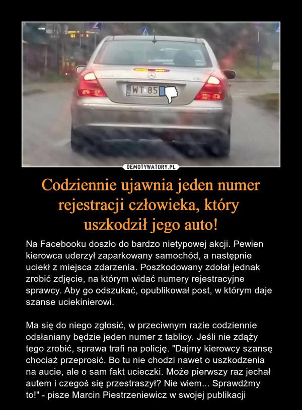 """Codziennie ujawnia jeden numer rejestracji człowieka, który uszkodził jego auto! – Na Facebooku doszło do bardzo nietypowej akcji. Pewien kierowca uderzył zaparkowany samochód, a następnie uciekł z miejsca zdarzenia. Poszkodowany zdołał jednak zrobić zdjęcie, na którym widać numery rejestracyjne sprawcy. Aby go odszukać, opublikował post, w którym daje szanse uciekinierowi. Ma się do niego zgłosić, w przeciwnym razie codziennie odsłaniany będzie jeden numer z tablicy. Jeśli nie zdąży tego zrobić, sprawa trafi na policję. """"Dajmy kierowcy szansę chociaż przeprosić. Bo tu nie chodzi nawet o uszkodzenia na aucie, ale o sam fakt ucieczki. Może pierwszy raz jechał autem i czegoś się przestraszył? Nie wiem... Sprawdźmy to!"""" - pisze Marcin Piestrzeniewicz w swojej publikacji"""