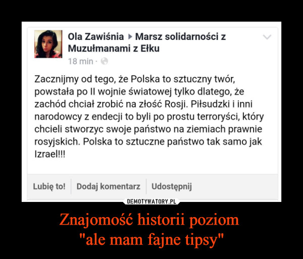 """Znajomość historii poziom """"ale mam fajne tipsy"""" –  Ola Zawiśnia ► Marsz solidarności z Muzułmanami z Ełku Zacznijmy od tego, że Polska to sztuczny twór, powstała po II wojnie światowej tylko dlatego, że zachód chciał zrobić na złość Rosji. Piłsudzki i inni narodowcy z endecji to byli po prostu terroryści, który chcieli stworzyc swoje państwo na ziemiach prawnie rosyjskich. Polska to sztuczne państwo tak samo jak Izrael!!!"""