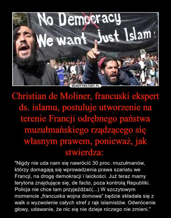 """Christian de Moliner, francuski ekspert ds. islamu, postuluje utworzenie na terenie Francji odrębnego państwa muzułmańskiego rządzącego się własnym prawem, ponieważ, jak stwierdza:  – """"Nigdy nie uda nam się nawrócić 30 proc. muzułmanów, którzy domagają się wprowadzenia prawa szariatu we Francji, na drogę demokracji i laickości. Już teraz mamy  terytoria znajdujące się, de facto, poza kontrolą Republiki. Policja nie chce tam przyjeżdżać(...) W szczytowym momencie """"francuska wojna domowa"""" będzie składała się z walk o wyzwolenie całych stref z rąk islamistów. Odwrócenie głowy, udawanie, że nic się nie dzieje niczego nie zmieni."""""""