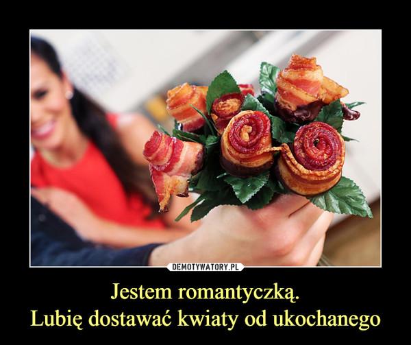 Jestem romantyczką.Lubię dostawać kwiaty od ukochanego –