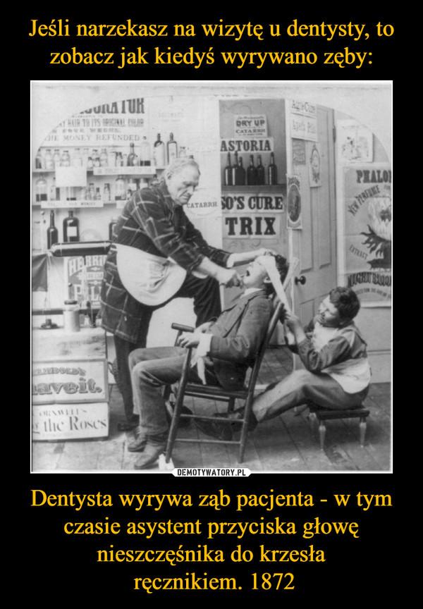 Dentysta wyrywa ząb pacjenta - w tym czasie asystent przyciska głowę nieszczęśnika do krzesła ręcznikiem. 1872 –