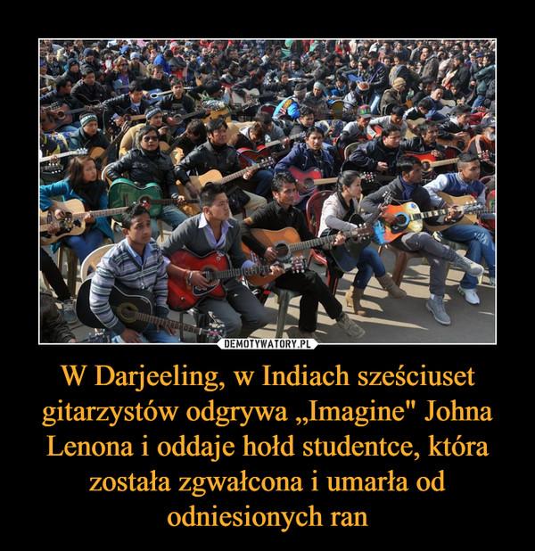 """W Darjeeling, w Indiach sześciuset gitarzystów odgrywa """"Imagine"""" Johna Lenona i oddaje hołd studentce, która została zgwałcona i umarła od odniesionych ran –"""