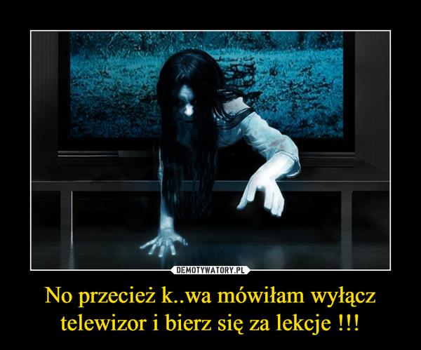No przecież k..wa mówiłam wyłącz telewizor i bierz się za lekcje !!! –