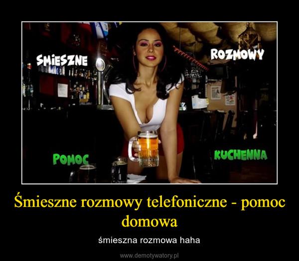 Śmieszne rozmowy telefoniczne - pomoc domowa – śmieszna rozmowa haha