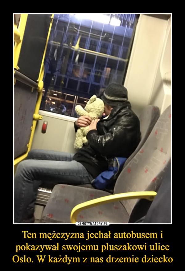 Ten mężczyzna jechał autobusem i pokazywał swojemu pluszakowi ulice Oslo. W każdym z nas drzemie dziecko –