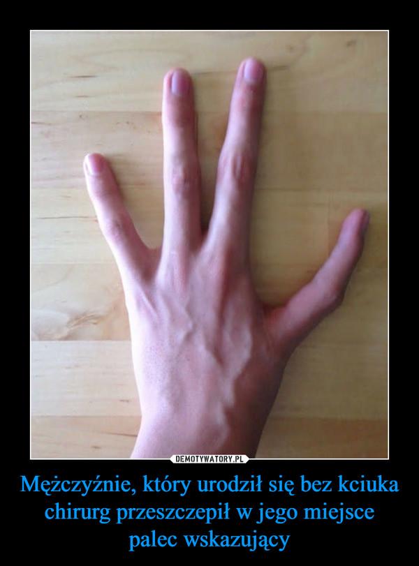 Mężczyźnie, który urodził się bez kciuka chirurg przeszczepił w jego miejsce palec wskazujący –