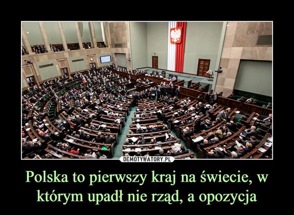 Polska to pierwszy kraj na świecie, w którym upadł nie rząd, a opozycja –